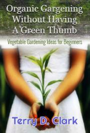 Organic Gargening Without Having A GreenThumb ~ Vegetable Gardening Ideas for Beginners