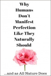Why Humans Don't Manifest Perfection Like They Naturally Should and as All Nature Does
