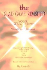 The Glad Game Revisited - Your 21 Day into Vibrational Alignment - Book I - Divine Orchestration