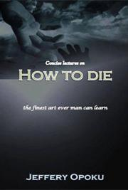 Concise Lectures On How To Die (the finest art ever man can learn)