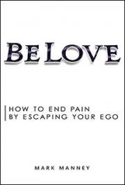 Be Love: How to End Pain by Escaping Your Ego