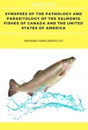 Synopses of the Pathology and Parasitology of the Salmonid Fishes of Canada and the United States of America. BOOK SIX