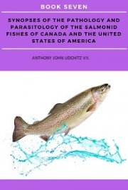 Synopses of the Pathology and Parasitology of the Salmonid Fishes of Canada and the United States of America. BOOK SEVEN
