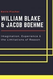 William Blake & Jacob Boehme: Imagination, Experience & the Limitations of Reason