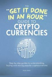 The 'Get It Done In An Hour' Guide To Cryptocurrencies: Step-by-step guides to understanding, buying and storing popular