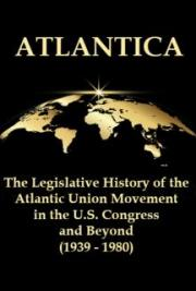 Atlantica: The Legislative History of the Atlantic Union Movement in the U.S. Congress and Beyond (1939 - 1980)