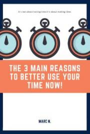 The 3 Main Reason To Better Use Your Time Now !