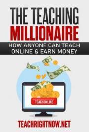 The Teaching Millionaire: How Anyone Can Teach Online & Earn Money