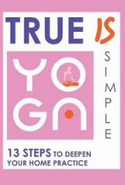 True Yoga is Simple: 13 Steps to Deepen Your Home Practice