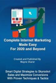 Complete Internet Marketing Made Easy for 2020 and Beyond