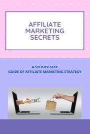 Affiliate Marketing Secrets- A Step-by-step Guide of Affiliate Marketing Strategy