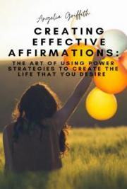 Creating Effective Affirmations - The Art of Using Power Strategies to Create the Life That You Desire