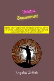 Spiritual Empowerment - Learn How to Be In Tune with Every Spiritual Aspect in Life No Matter What  Belief, Religion or