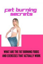 Fat Burning Secrets - What are the Fat Burning Foods and Exercises that Actually Work