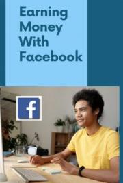 Earning Money with Facebook - Using Facebook to Turn Your Business into a Money Magnet