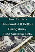 How to Earn Thousands of Dollars Giving Away Free Valuable Gifts