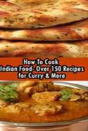 How to Cook Indian Food: Over 150 Recipes for Curry & More