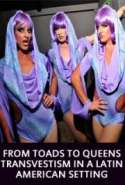From Toads to Queens. Transvestism in a Latin American setting