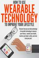 How to Use Wearable Technology to Improve Your Lifestyle