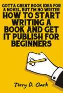 Got'ta Great Book Idea for A Novel, But I'm NO Writer ~ How to Start Writing A Book and Get It Publish For Beginners wit