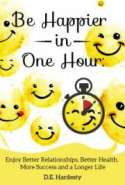 Be Happier in One Hour: Enjoy Better Relationships, Better Health, More Success and a Longer Life