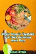 Simple Organic Vegetable and Herb Gardening Made Easy