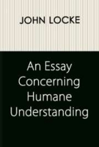 "john locke essay concerning human understanding pdf Lockes essay •locke wrote the essay in order to explore both the powers and the limits of human understanding: ""if i succeed, that may have the effect of."